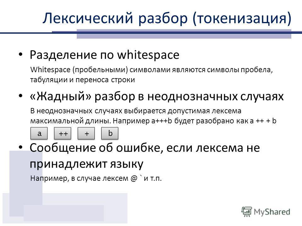 Лексический разбор (токенизация) Разделение по whitespace Whitespace (пробельными) символами являются символы пробела, табуляции и переноса строки «Жадный» разбор в неоднозначных случаях В неоднозначных случаях выбирается допустимая лексема максималь