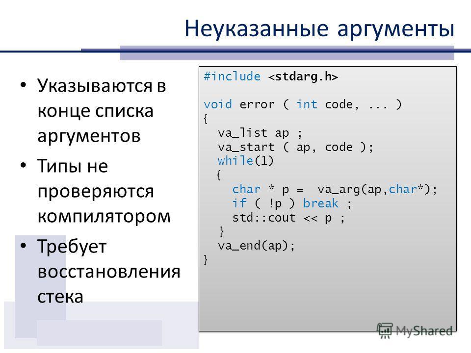 Неуказанные аргументы Указываются в конце списка аргументов Типы не проверяются компилятором Требует восстановления стека #include void error ( int code,... ) { va_list ap ; va_start ( ap, code ); while(1) { char * p = va_arg(ap,char*); if ( !p ) bre