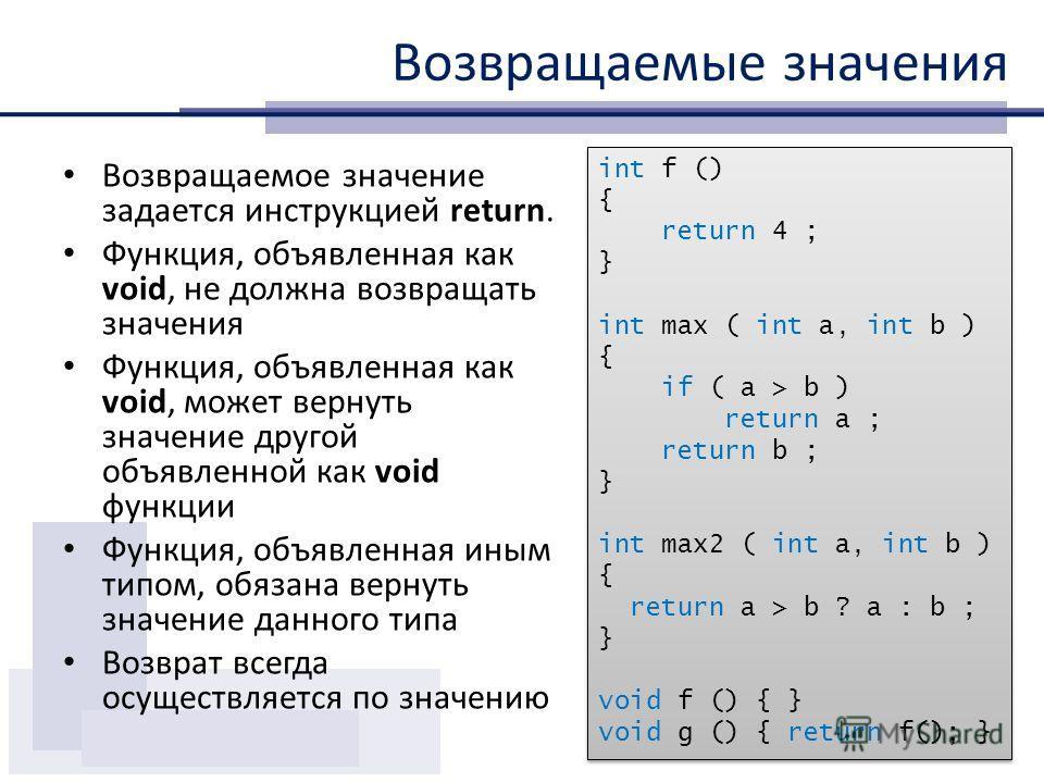 Возвращаемые значения Возвращаемое значение задается инструкцией return. Функция, объявленная как void, не должна возвращать значения Функция, объявленная как void, может вернуть значение другой объявленной как void функции Функция, объявленная иным