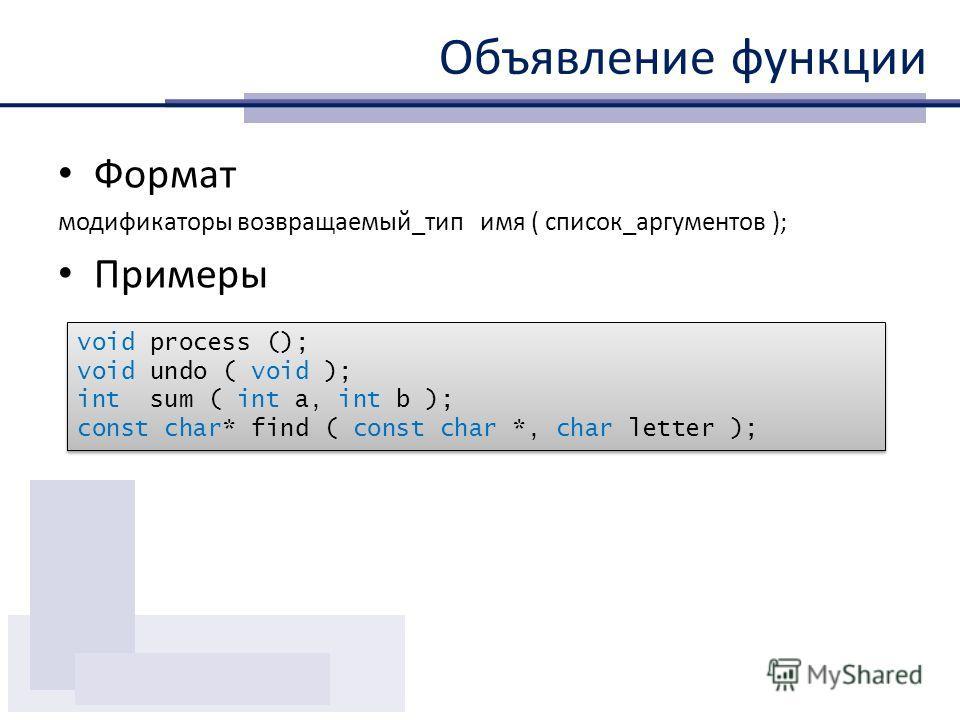 Объявление функции Формат модификаторы возвращаемый_тип имя ( список_аргументов ); Примеры void process (); void undo ( void ); int sum ( int a, int b ); const char* find ( const char *, char letter ); void process (); void undo ( void ); int sum ( i