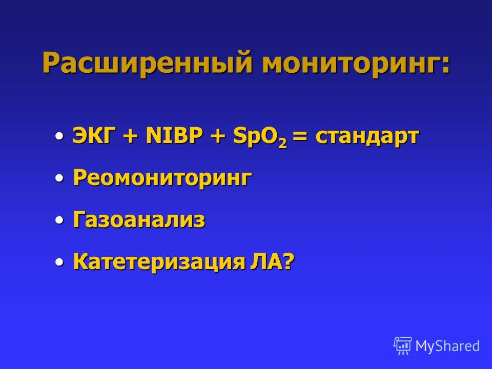Расширенный мониторинг: ЭКГ + NIBP + SpO 2 = стандартЭКГ + NIBP + SpO 2 = стандарт РеомониторингРеомониторинг ГазоанализГазоанализ Катетеризация ЛА?Катетеризация ЛА?
