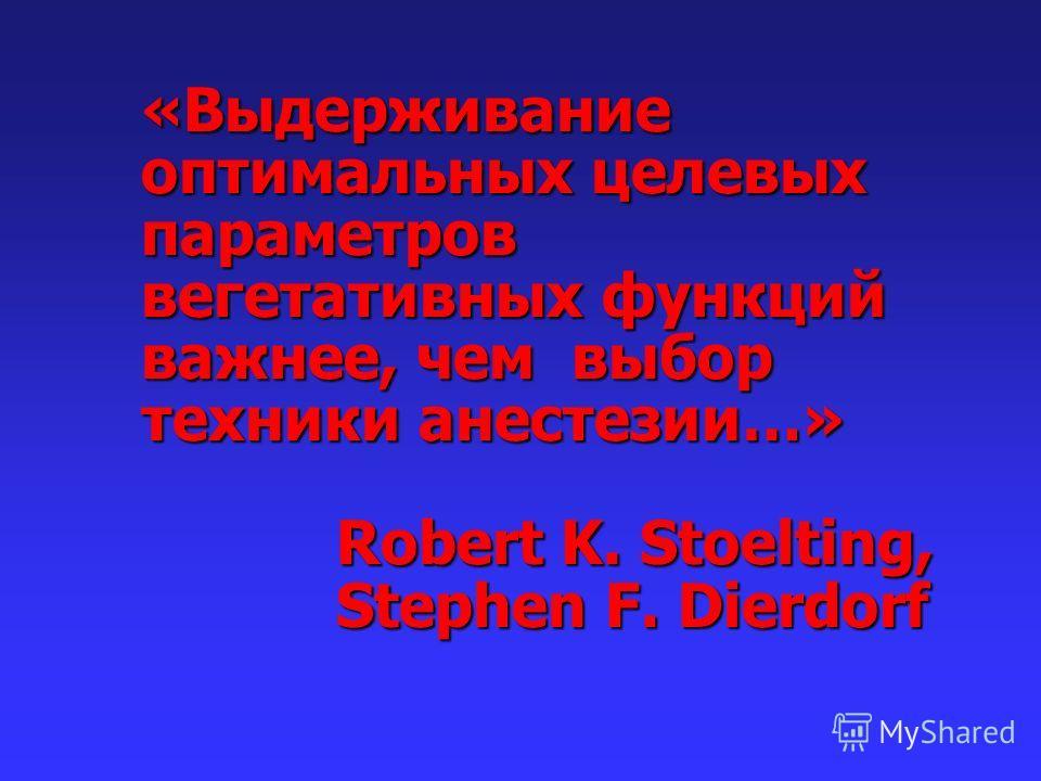 «Выдерживание оптимальных целевых параметров вегетативных функций важнее, чем выбор техники анестезии…» Robert K. Stoelting, Stephen F. Dierdorf