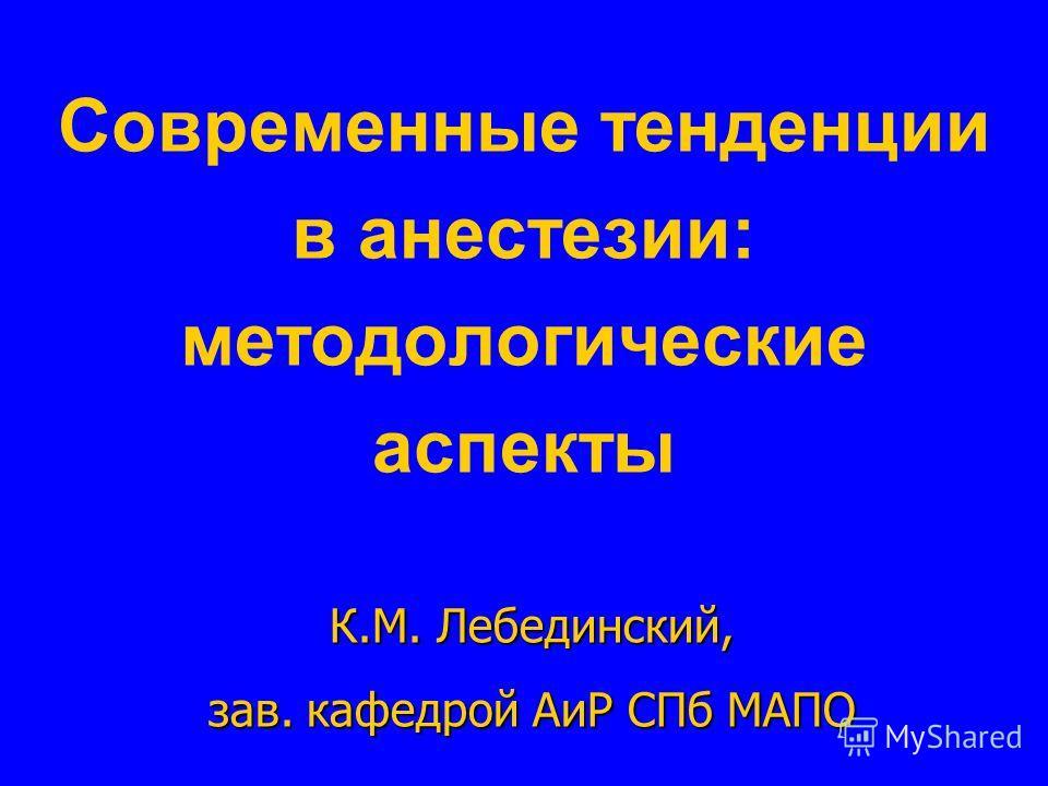 Современные тенденции в анестезии: методологические аспекты К.М. Лебединский, зав. кафедрой АиР СПб МАПО