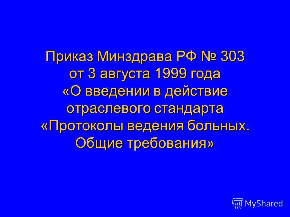 Приказ Минздрава РФ 303 от 3 августа 1999 года «О введении в действие отраслевого стандарта «Протоколы ведения больных. Общие требования»