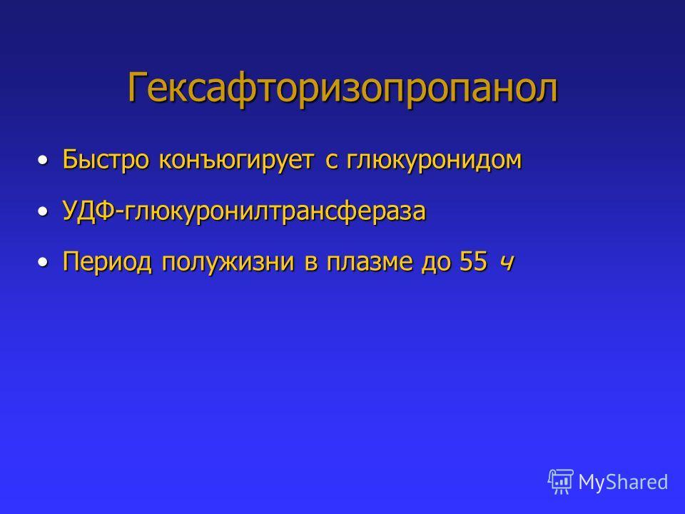 Гексафторизопропанол Быстро конъюгирует с глюкуронидомБыстро конъюгирует с глюкуронидом УДФ-глюкуронилтрансферазаУДФ-глюкуронилтрансфераза Период полужизни в плазме до 55 чПериод полужизни в плазме до 55 ч
