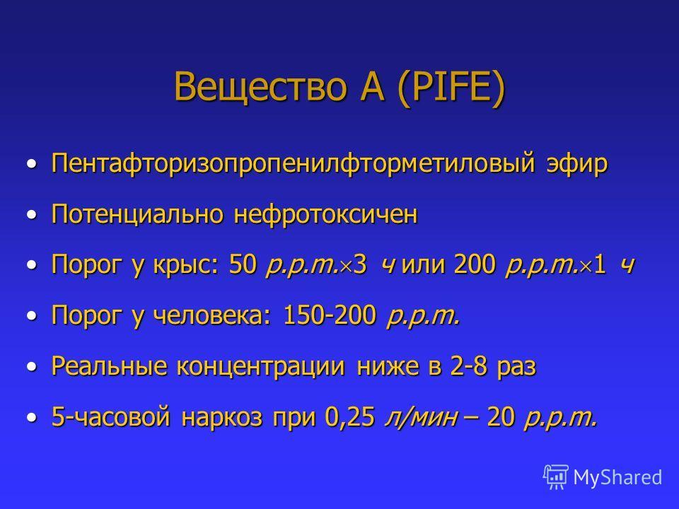 Вещество А (PIFE) Пентафторизопропенилфторметиловый эфирПентафторизопропенилфторметиловый эфир Потенциально нефротоксиченПотенциально нефротоксичен Порог у крыс: 50 p.p.m. 3 ч или 200 p.p.m. 1 чПорог у крыс: 50 p.p.m. 3 ч или 200 p.p.m. 1 ч Порог у ч