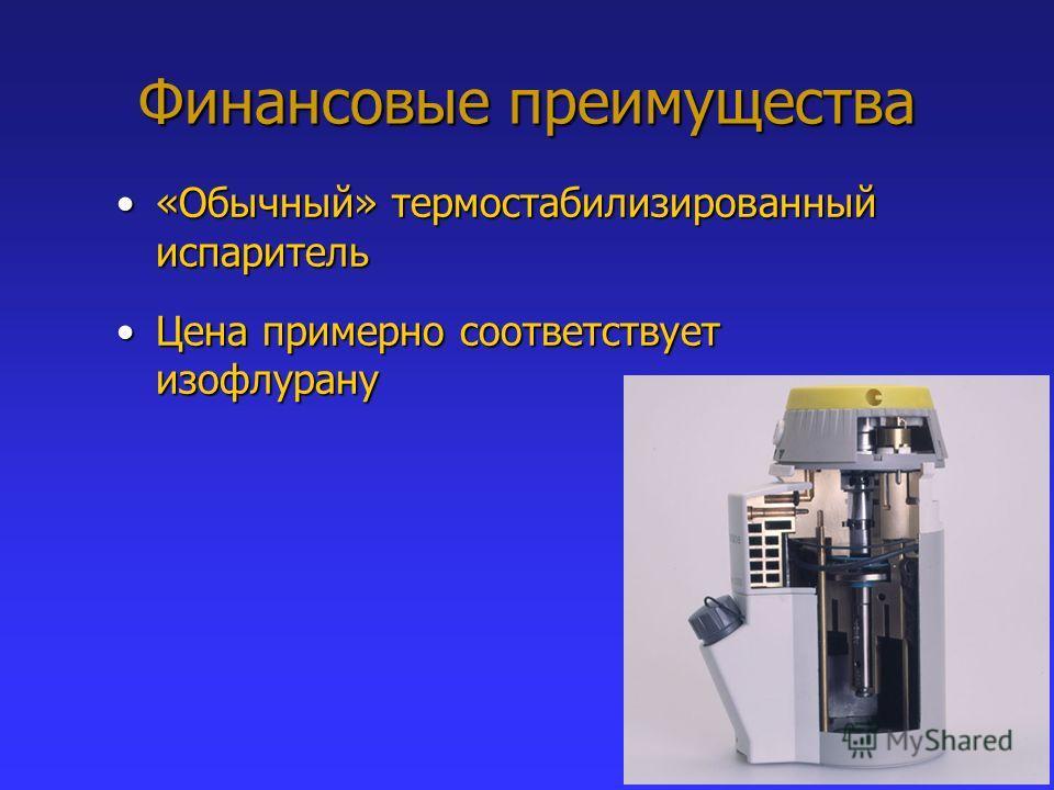 Финансовые преимущества «Обычный» термостабилизированный испаритель«Обычный» термостабилизированный испаритель Цена примерно соответствует изофлурануЦена примерно соответствует изофлурану