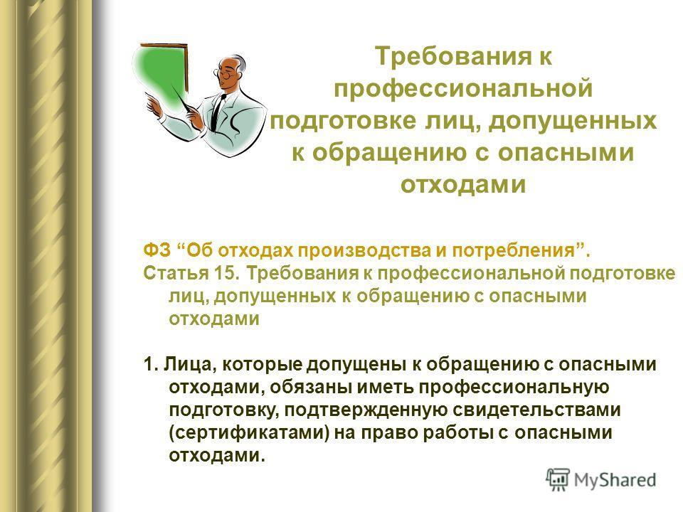 ФЗ Об отходах производства и потребления. Статья 15. Требования к профессиональной подготовке лиц, допущенных к обращению с опасными отходами 1. Лица, которые допущены к обращению с опасными отходами, обязаны иметь профессиональную подготовку, подтве