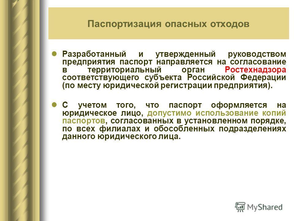 Разработанный и утвержденный руководством предприятия паспорт направляется на согласование в территориальный орган Ростехнадзора соответствующего субъекта Российской Федерации (по месту юридической регистрации предприятия). С учетом того, что паспорт
