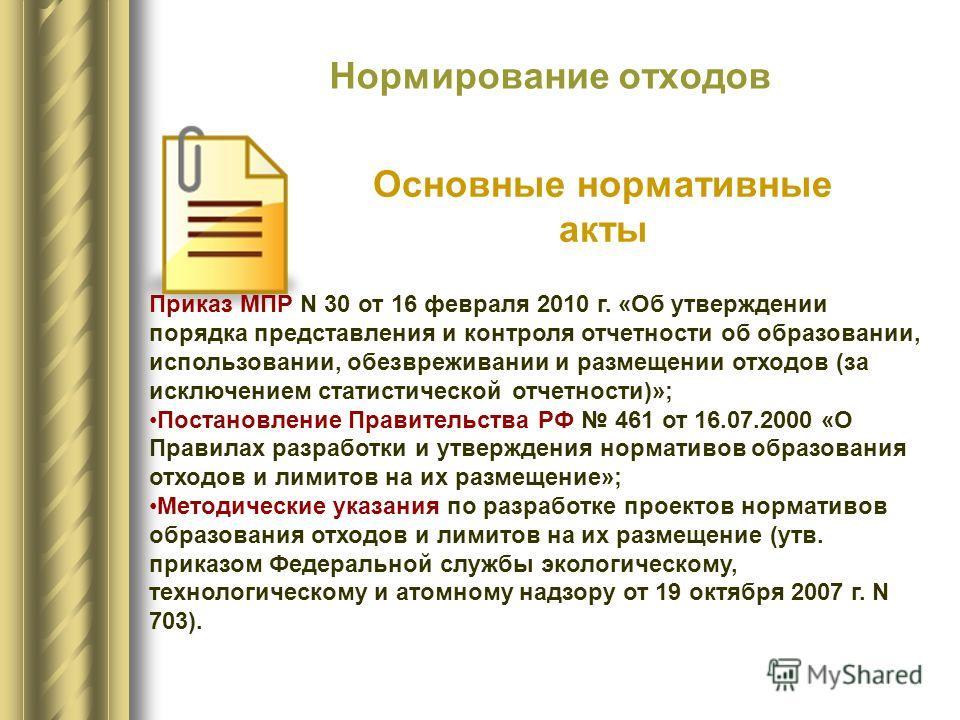 Нормирование отходов Основные нормативные акты Приказ МПР N 30 от 16 февраля 2010 г. «Об утверждении порядка представления и контроля отчетности об образовании, использовании, обезвреживании и размещении отходов (за исключением статистической отчетно