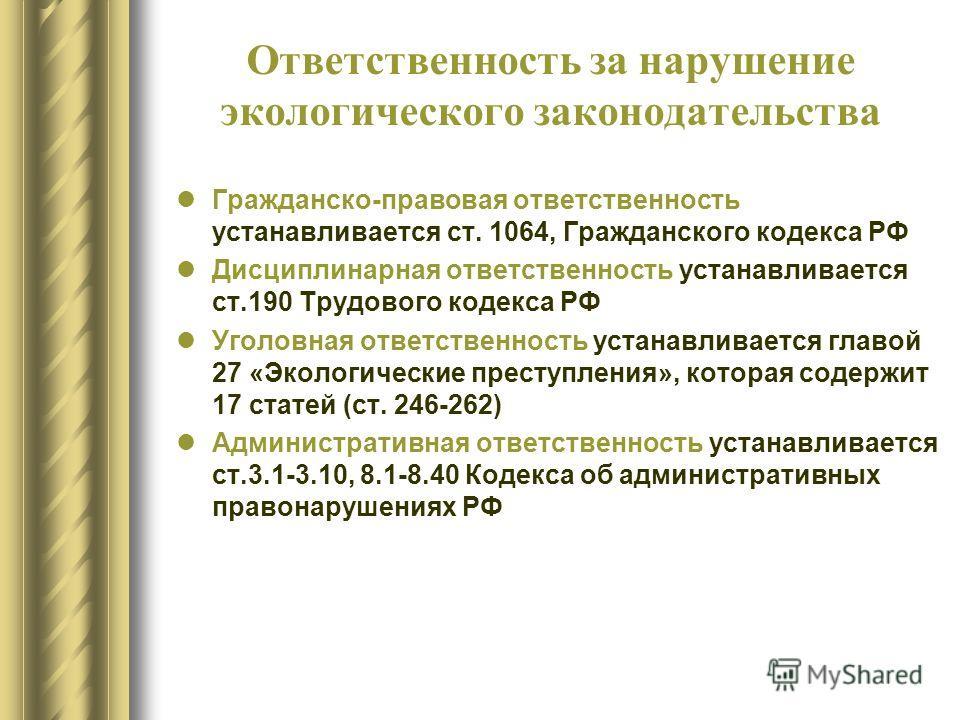 Ответственность за нарушение экологического законодательства Гражданско-правовая ответственность устанавливается ст. 1064, Гражданского кодекса РФ Дисциплинарная ответственность устанавливается ст.190 Трудового кодекса РФ Уголовная ответственность ус