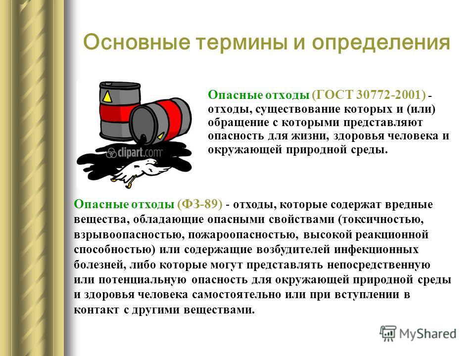 Основные термины и определения Опасные отходы (ГОСТ 30772-2001) - отходы, существование которых и (или) обращение с которыми представляют опасность для жизни, здоровья человека и окружающей природной среды. Опасные отходы (ФЗ-89) - отходы, которые со
