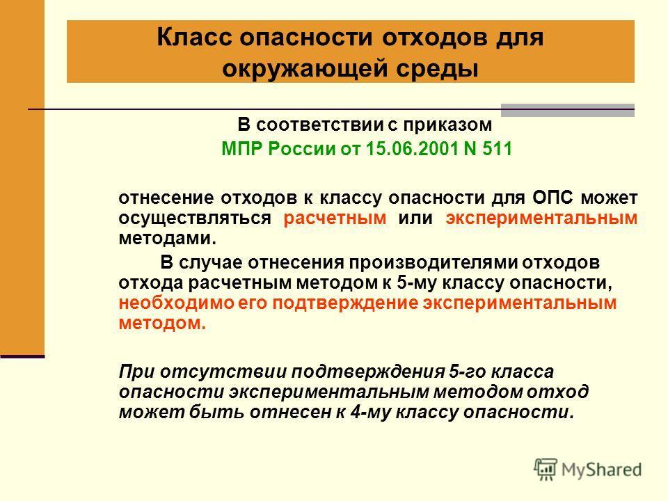 Класс опасности отходов для окружающей среды В соответствии с приказом МПР России от 15.06.2001 N 511 отнесение отходов к классу опасности для ОПС может осуществляться расчетным или экспериментальным методами. В случае отнесения производителями отход
