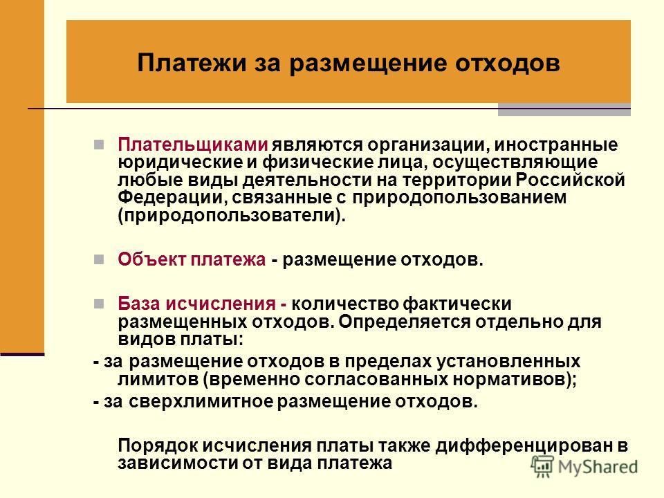 Платежи за размещение отходов Плательщиками являются организации, иностранные юридические и физические лица, осуществляющие любые виды деятельности на территории Российской Федерации, связанные с природопользованием (природопользователи). Объект плат