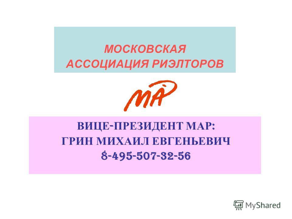 ВИЦЕ - ПРЕЗИДЕНТ МАР : ГРИН МИХАИЛ ЕВГЕНЬЕВИЧ 8-495-507-32-56 МОСКОВСКАЯ АССОЦИАЦИЯ РИЭЛТОРОВ