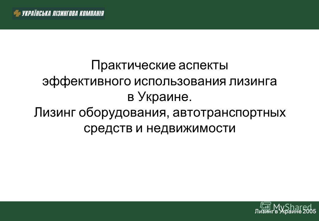 Лизинг в Украине 2005 Практические аспекты эффективного использования лизинга в Украине. Лизинг оборудования, автотранспортных средств и недвижимости