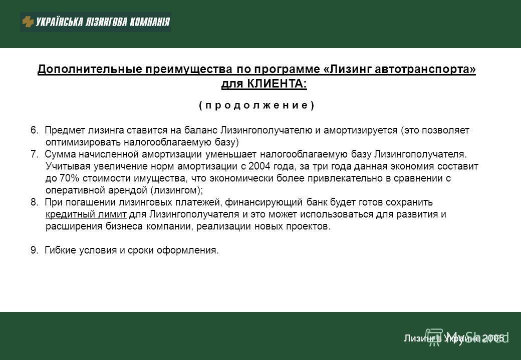 Лизинг в Украине 2005 Дополнительные преимущества по программе «Лизинг автотранспорта» для КЛИЕНТА: ( п р о д о л ж е н и е ) 6. Предмет лизинга ставится на баланс Лизингополучателю и амортизируется (это позволяет оптимизировать налогооблагаемую базу