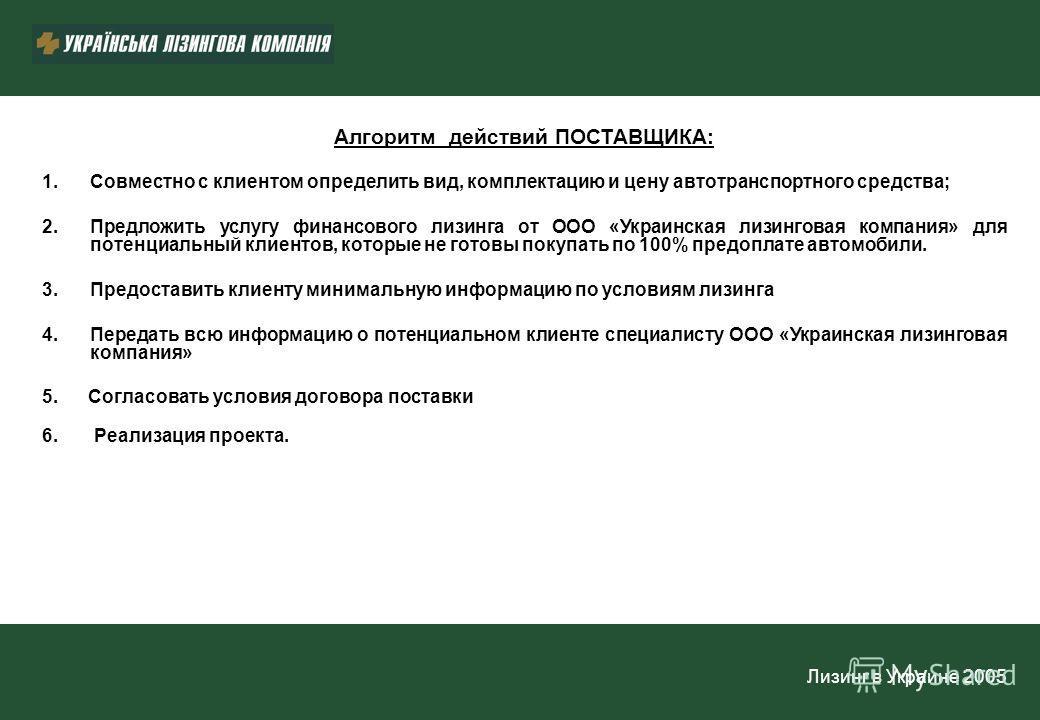 Лизинг в Украине 2005 Алгоритм действий ПОСТАВЩИКА: 1.Совместно с клиентом определить вид, комплектацию и цену автотранспортного средства; 2.Предложить услугу финансового лизинга от ООО «Украинская лизинговая компания» для потенциальный клиентов, кот