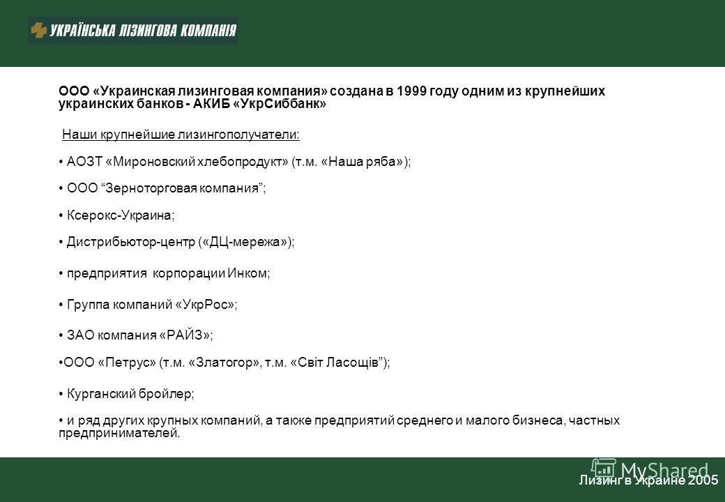 ООО «Украинская лизинговая компания» создана в 1999 году одним из крупнейших украинских банков - АКИБ «УкрСиббанк» Наши крупнейшие лизингополучатели: АОЗТ «Мироновский хлебопродукт» (т.м. «Наша ряба»); ООО Зерноторговая компания; Ксерокс-Украина; Дис