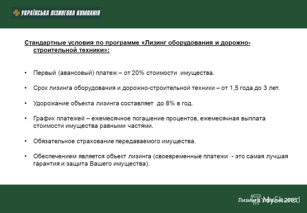 Лизинг в Украине 2005 Стандартные условия по программе «Лизинг оборудования и дорожно- строительной техники»: Первый (авансовый) платеж – от 20% стоимости имущества. Срок лизинга оборудования и дорожно-строительной техники – от 1,5 года до 3 лет. Удо