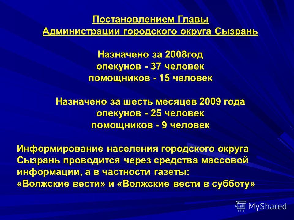 Постановлением Главы Администрации городского округа Сызрань Назначено за 2008год опекунов - 37 человек помощников - 15 человек Назначено за шесть месяцев 2009 года опекунов - 25 человек помощников - 9 человек Информирование населения городского окру