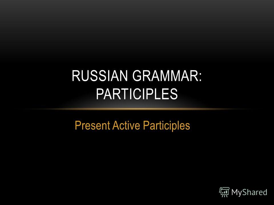 Present Active Participles RUSSIAN GRAMMAR: PARTICIPLES