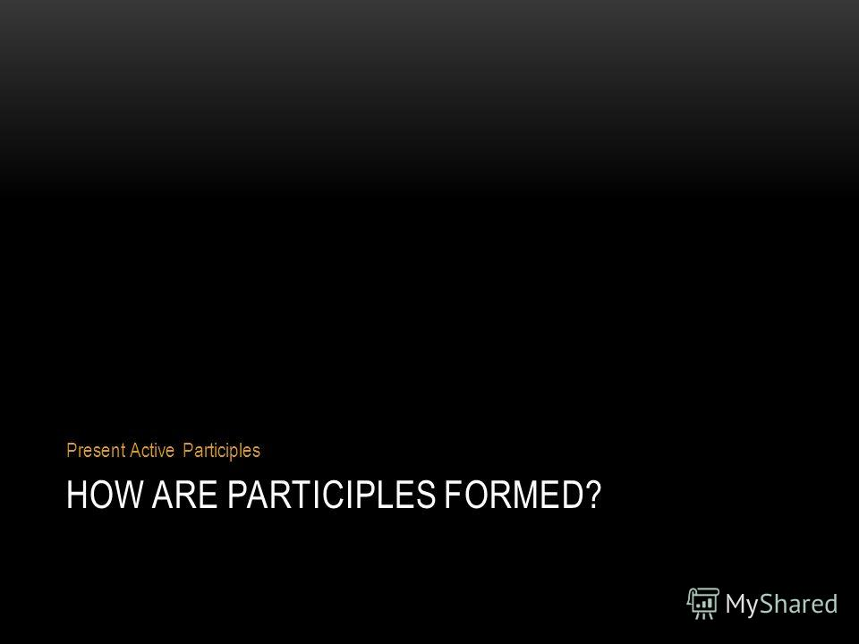 HOW ARE PARTICIPLES FORMED? Present Active Participles