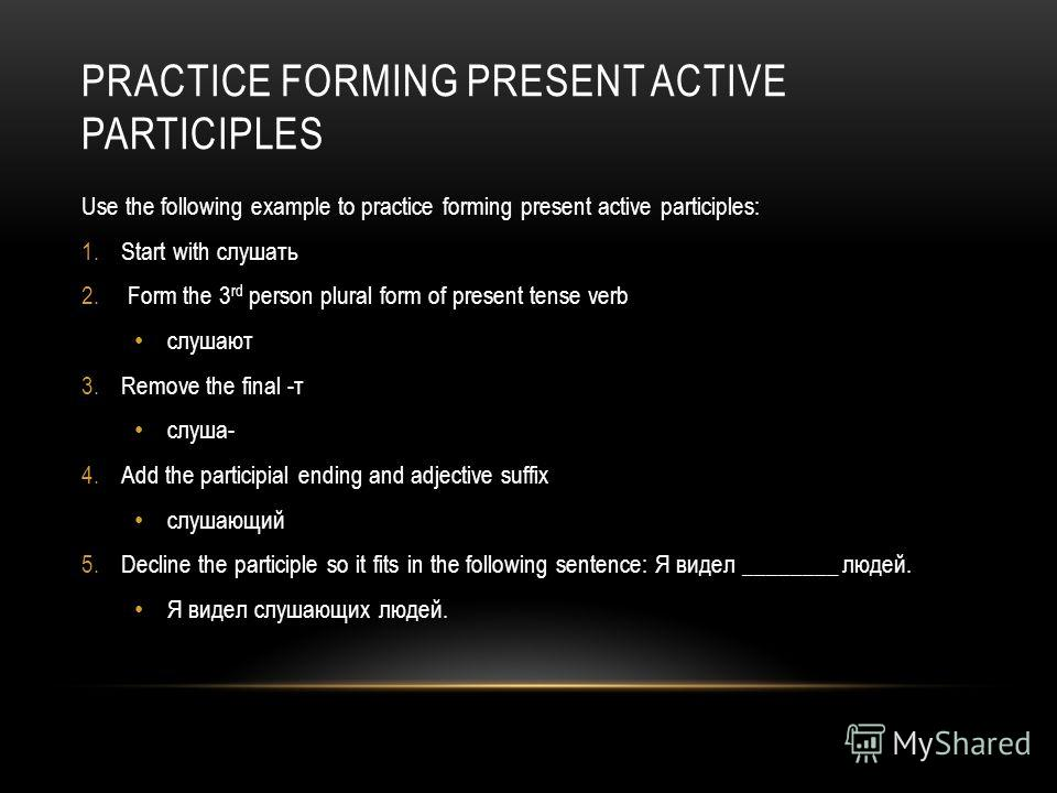 PRACTICE FORMING PRESENT ACTIVE PARTICIPLES Use the following example to practice forming present active participles: 1.Start with слушать 2. Form the 3 rd person plural form of present tense verb слушают 3.Remove the final -т слуша- 4.Add the partic