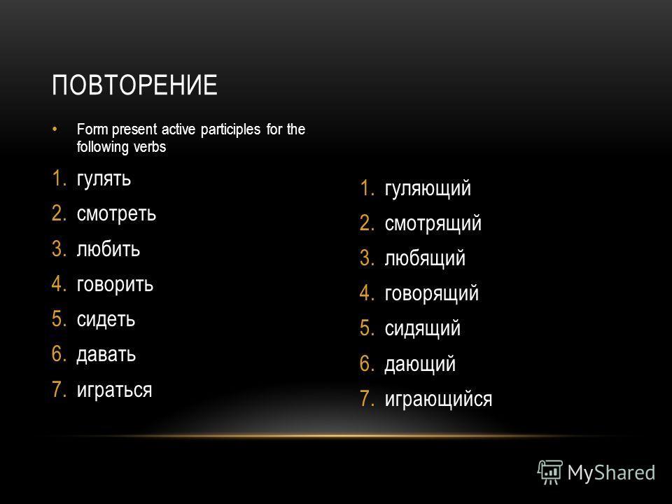 Form present active participles for the following verbs 1.гулять 2.смотреть 3.любить 4.говорить 5.сидеть 6.давать 7.играться 1.гуляющий 2.смотрящий 3.любящий 4.говорящий 5.сидящий 6.дающий 7.играющийся ПОВТОРЕНИЕ
