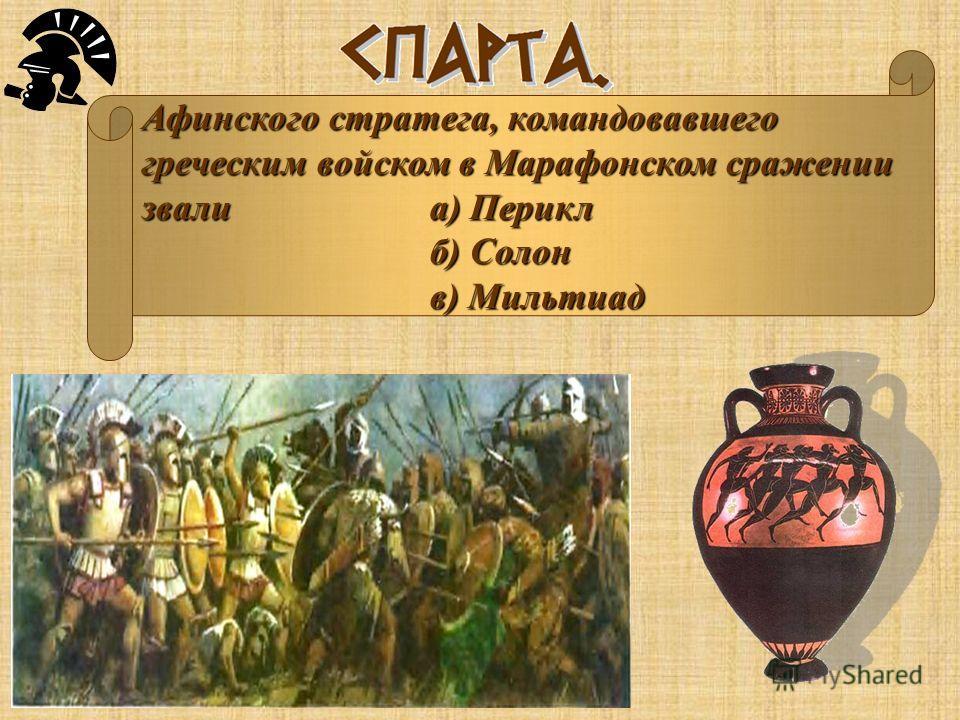 Афинского стратега, командовавшего греческим войском в Марафонском сражении звали а) Перикл б) Солон в) Мильтиад