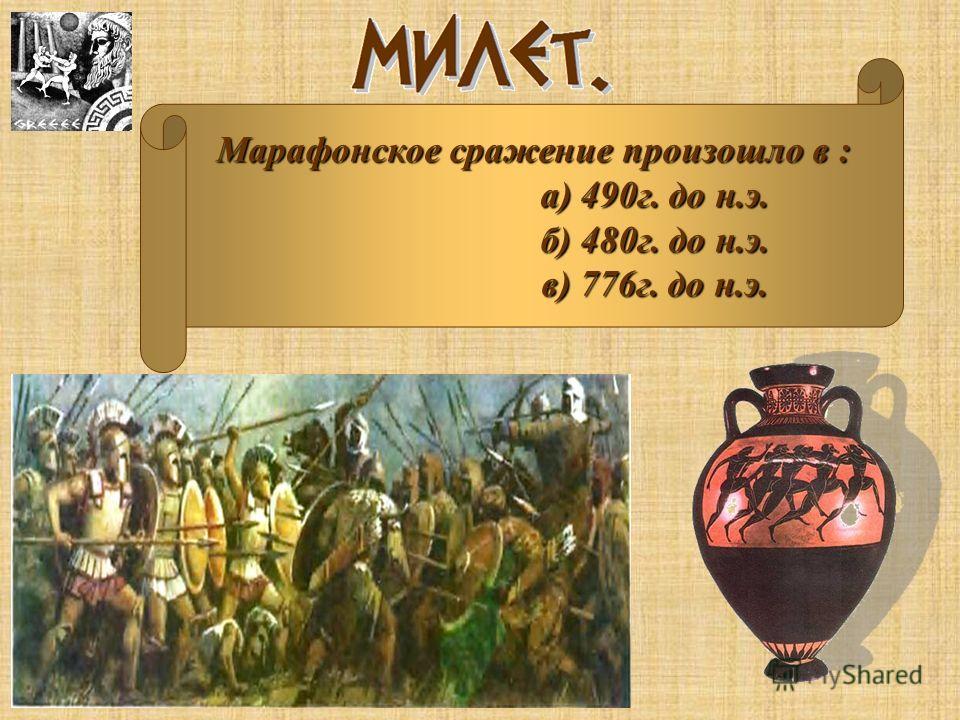 Марафонское сражение произошло в : а) 490г. до н.э. б) 480г. до н.э. в) 776г. до н.э.