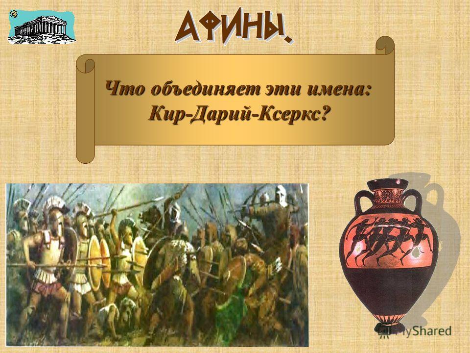 Что объединяет эти имена: Кир-Дарий-Ксеркс?
