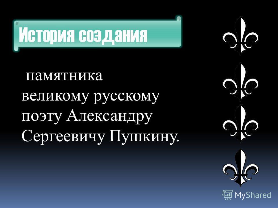 История создания памятника великому русскому поэту Александру Сергеевичу Пушкину.