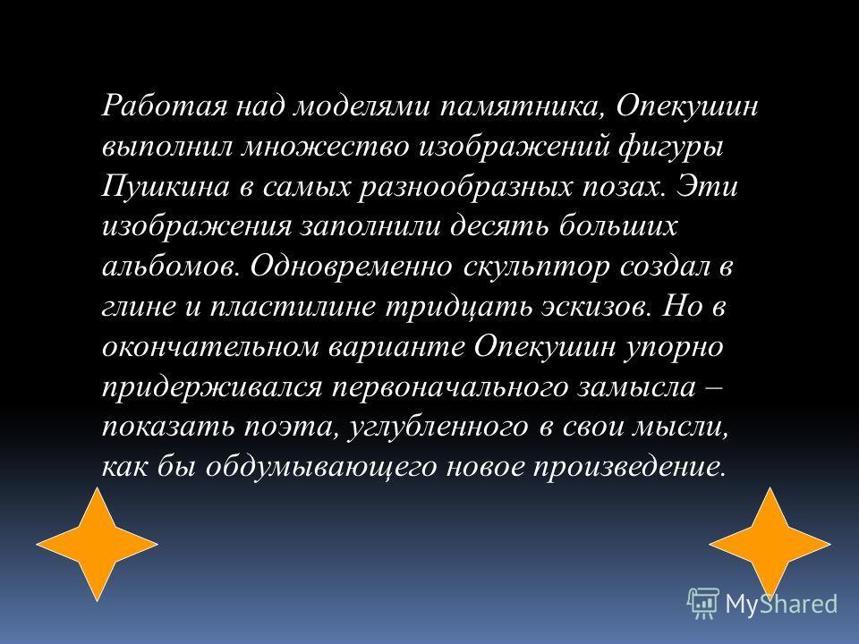 Работая над моделями памятника, Опекушин выполнил множество изображений фигуры Пушкина в самых разнообразных позах. Эти изображения заполнили десять больших альбомов. Одновременно скульптор создал в глине и пластилине тридцать эскизов. Но в окончател
