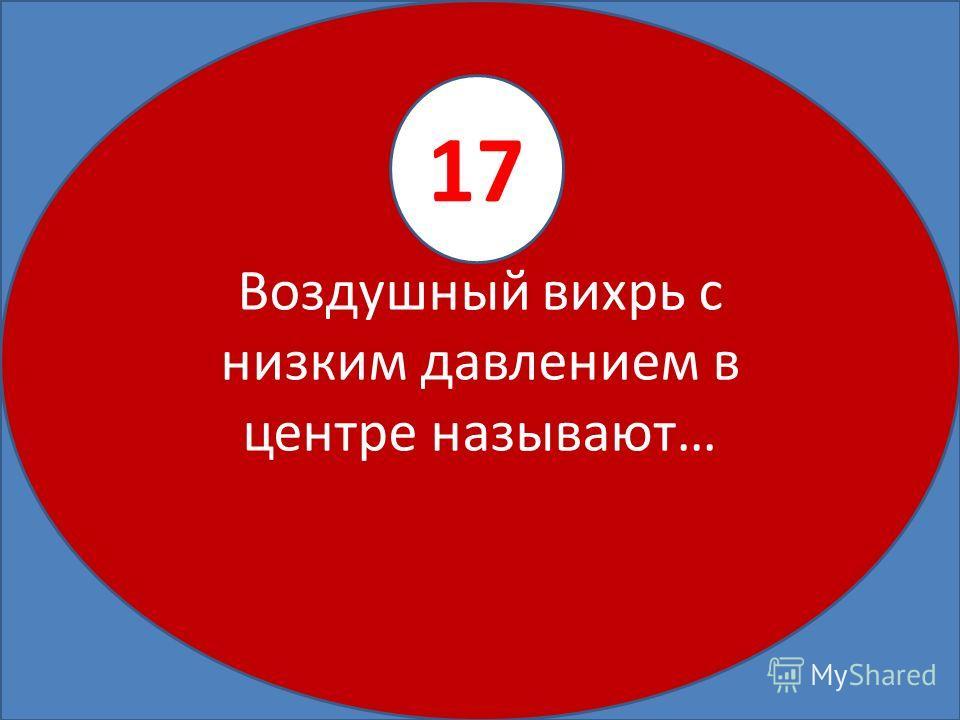 Воздушный вихрь с низким давлением в центре называют… 17
