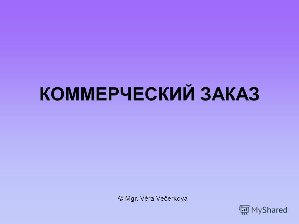 КОММЕРЧЕСКИЙ ЗАКАЗ © Mgr. Věra Večerková