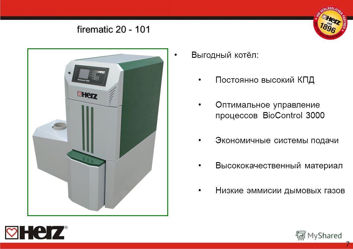 7 Выгодный котёл: Постоянно высокий КПД Oптимальное управление процессов BioControl 3000 Экономичные системы подачи Высококачественный материал Низкие эммисии дымовых газов firematic 20 - 101