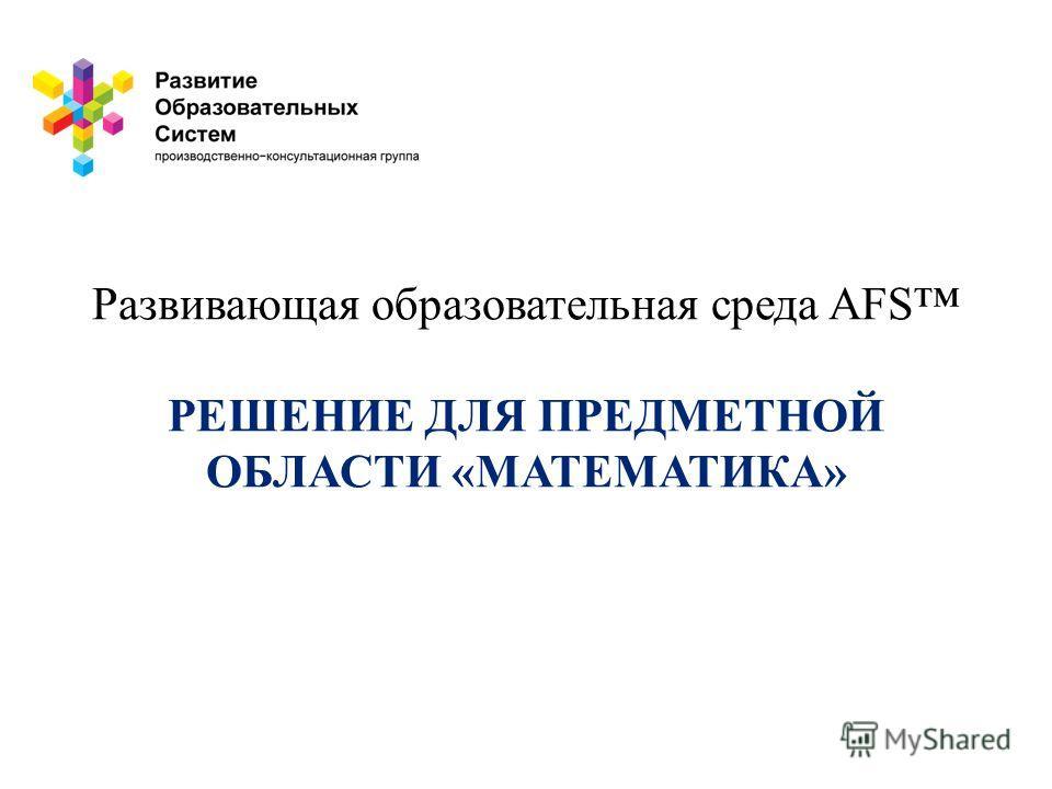 Развивающая образовательная среда AFS РЕШЕНИЕ ДЛЯ ПРЕДМЕТНОЙ ОБЛАСТИ «МАТЕМАТИКА»