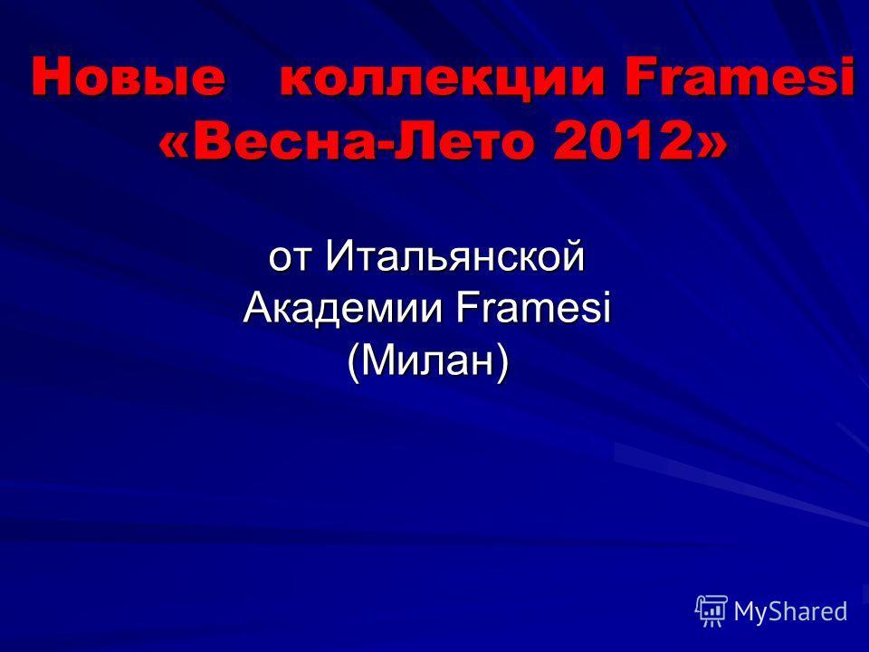 Новые коллекции Framesi «Весна-Лето 2012» от Итальянской Академии Framesi (Милан)