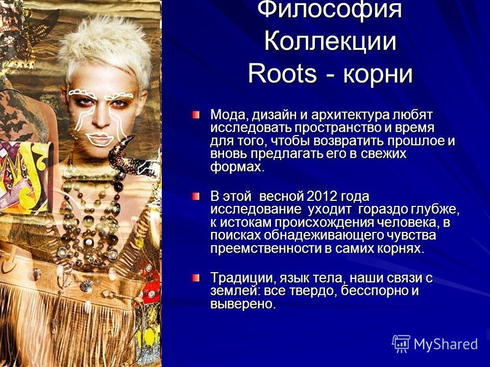 Философия Коллекции Roots - корни Мода, дизайн и архитектура любят исследовать пространство и время для того, чтобы возвратить прошлое и вновь предлагать его в свежих формах. В этой весной 2012 года исследование уходит гораздо глубже, к истокам проис