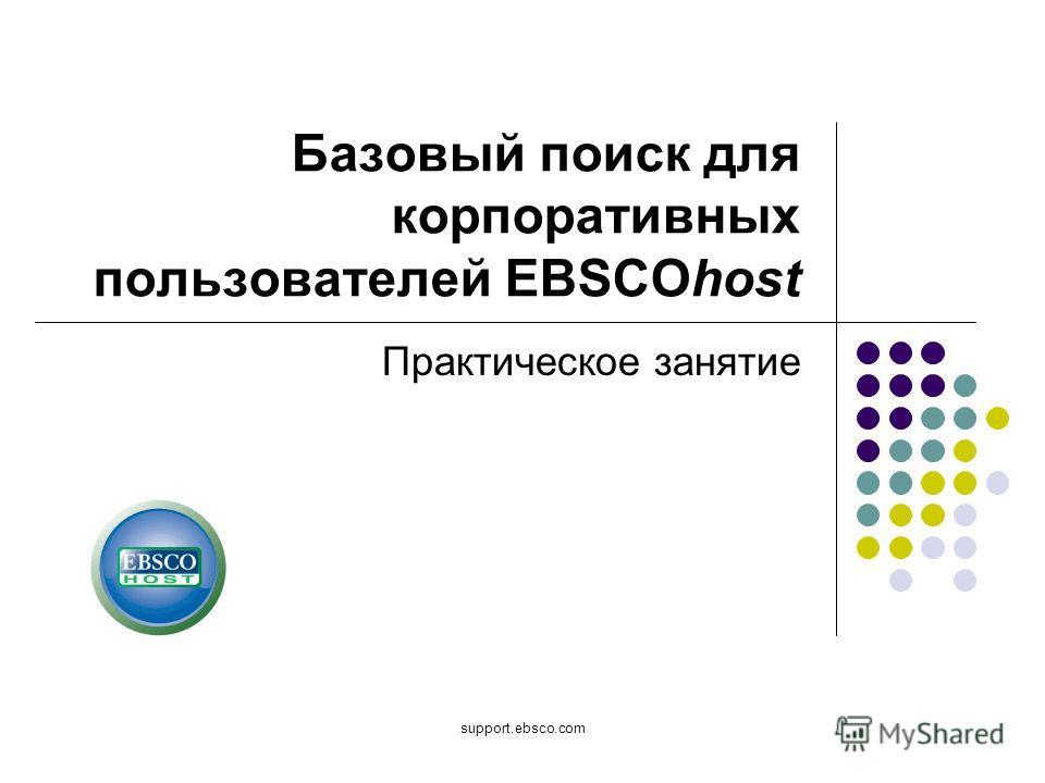 support.ebsco.com Базовый поиск для корпоративных пользователей EBSCOhost Практическое занятие