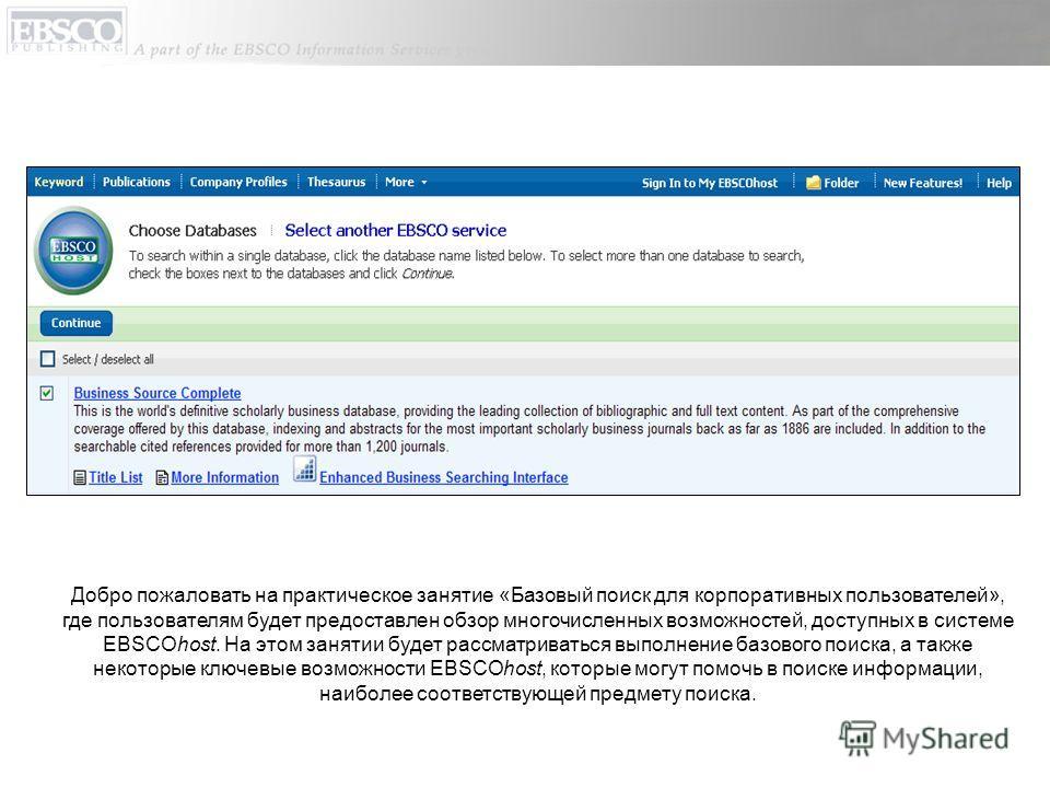 Добро пожаловать на практическое занятие «Базовый поиск для корпоративных пользователей», где пользователям будет предоставлен обзор многочисленных возможностей, доступных в системе EBSCOhost. На этом занятии будет рассматриваться выполнение базового