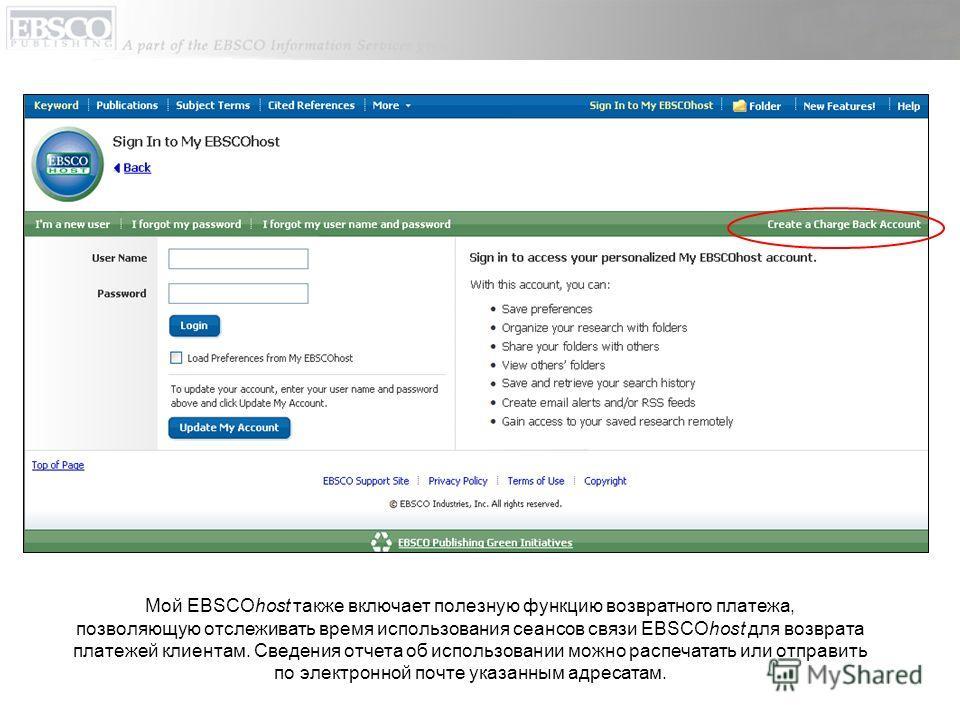 Мой EBSCOhost также включает полезную функцию возвратного платежа, позволяющую отслеживать время использования сеансов связи EBSCOhost для возврата платежей клиентам. Сведения отчета об использовании можно распечатать или отправить по электронной поч