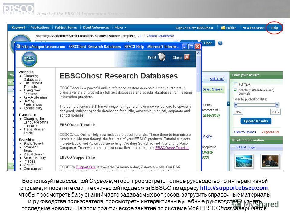 Воспользуйтесь ссылкой Справка, чтобы просмотреть полное руководство по интерактивной справке, и посетите сайт технической поддержки EBSCO по адресу http://support.ebsco.com, чтобы просмотреть базу знаний часто задаваемых вопросов, загрузить справочн