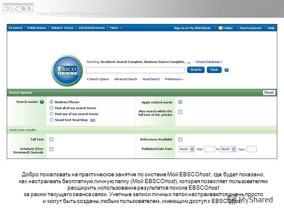 Добро пожаловать на практическое занятие по системе Мой EBSCOhost, где будет показано, как настраивать бесплатную личную папку (Мой EBSCOhost), которая позволяет пользователям расширить использование результатов поиска EBSCOhost за рамки текущего сеа