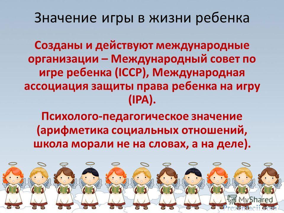 Значение игры в жизни ребенка Созданы и действуют международные организации – Международный совет по игре ребенка (ICCP), Международная ассоциация защиты права ребенка на игру (IPA). Психолого-педагогическое значение (арифметика социальных отношений,