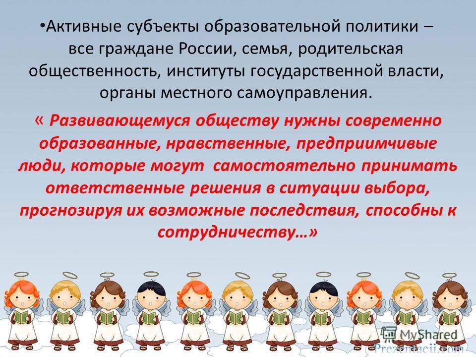 Активные субъекты образовательной политики – все граждане России, семья, родительская общественность, институты государственной власти, органы местного самоуправления. « Развивающемуся обществу нужны современно образованные, нравственные, предприимчи