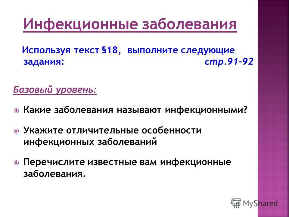 Используя текст §18, выполните следующие задания: стр.91-92 Базовый уровень: Какие заболевания называют инфекционными? Укажите отличительные особенности инфекционных заболеваний Перечислите известные вам инфекционные заболевания.