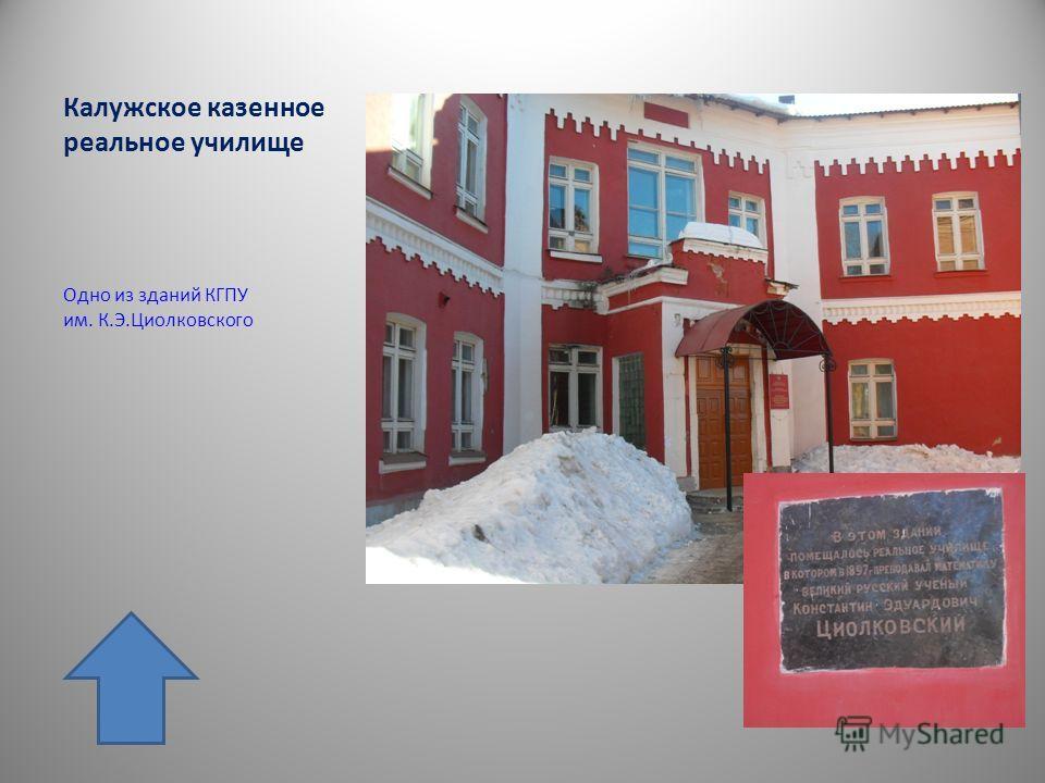 Калужское казенное реальное училище Одно из зданий КГПУ им. К.Э.Циолковского