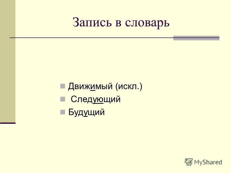 Запись в словарь Движимый (искл.) Следующий Будущий